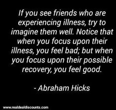 If you see friends who are experiencing illness, try to imagine them well. Notice that when you focus upon their illness, you feel bad; but when you focus upon their possible recovery, you feel good. -Abraham-Hicks