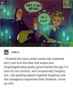 Snape is too cruel to McGonagall's kids for them to be friends. But I like to think that as the two sassiest teachers at Hogwarts, they had an open-door policy with a temporary truce if either of them wanted to talk shit. Harry Potter Fan Art, Harry Potter Universal, Harry Potter Fandom, Harry Potter Anime, Slytherin, Fandoms, Geeks, Severus Rogue, Young Severus Snape