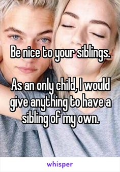 Be nice to your siblings. As an only child, I would give anything to have a sibling of my own. AMAZIING
