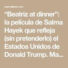 """""""Beatriz at dinner"""": la película de Salma Hayek que refleja (sin pretenderlo) el Estados Unidos de Donald Trump. Mario Villatoro 2017 - Empresario salvadoreño en Costa Rica"""