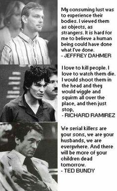 real horror. Ted Bundy, Richard Ramirez, Jeffrey Dahmer