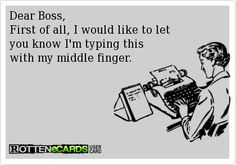 Dear Boss, First of all, I would like to let you know I'm typing this with my middle finger.