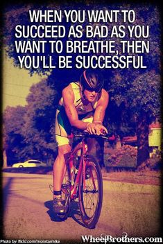 When you want to succeed as bad as you want to breathe, then you'll be successful.
