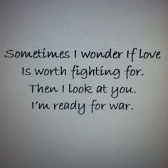 Sometimes I wonder if love is worth fighting for. Then I look at you. I& ready for war. Love Poems And Quotes, War Quotes, Cute Couple Quotes, Quotes For Him, Cute Quotes, Be Yourself Quotes, Love Is Stupid Quotes, Worth It Quotes, Without You Quotes