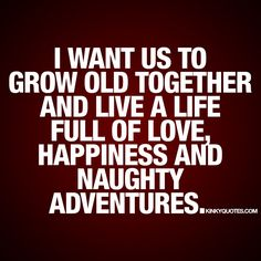 """I want us to grow old together and live a life full of love, happiness and naughty adventures."" - www.kinkyquotes.com #relationship #quotes"