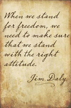"""""""When we stand for freedom, we need to make sure that we stand with the right attitude."""" - Jim Daly, Focus on the Family President"""