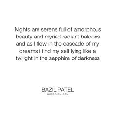 """Bazil Patel - """"Nights are serene full of amorphous beauty and myriad radiant baloons and as I flow..."""". life, truth, philosophy, happiness, inspiration, mistakes, dreams, reality, friendship, peace, trust, friends, courage, desire, passion, sadness, people, pain, soul, joy, loss, beauty, cry, smile, heart, humanity, mind, freedom, loneliness, learning, life-lessons, change, spiritual, nature, relationship, psychology, spirituality, motivational, fantasy, motivation, power, money…"""