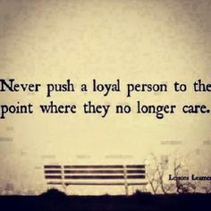 Lessons Learned in Life Never push a loyal person to the point where they no longer care. The Words, Cool Words, Words Quotes, Me Quotes, Funny Quotes, Quotable Quotes, Loyalty Quotes, Big Heart Quotes, Depressing Quotes