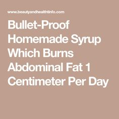 Bullet-Proof Homemade Syrup Which Burns Abdominal Fat 1 Centimeter Per Day