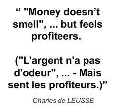 """Money doesn't smell"", ... but feels profiteers. (""L'argent n'a pas d'odeur"", ... - Mais sent les profiteurs.)"" - Charles de LEUSSE"