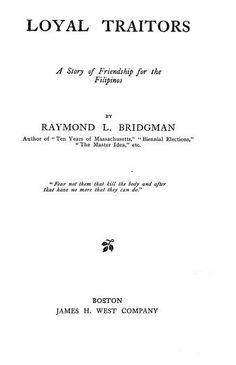 Loyal Traitors : A Story of Friendship for the Filipinos    Bridgman, Raymond L. https://archive.org/details/cu31924023571486 https://ia700303.us.archive.org/30/items/cu31924023571486/cu31924023571486.pdf https://archive.org/details/loyaltraitorsas00bridgoog https://archive.org/details/loyaltraitorssto00bridrich http://catalog.hathitrust.org/Record/000281308