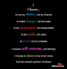 I choose to live by choice, not by chance; to make changes, not excuses; to be motivated and not manipulated; to be useful, not used; to excel, not to compete. I choose self-esteem, not self-pity; to listen to my inner voice, not the random opinions of others. - Unknown