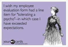 """I wish my employee evaluation form had a line item for """"tolerating a psycho  - in which case I have exceeded expectations"""