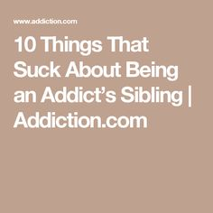 10 things that suck about being an addicts sibling addictioncom siblings health
