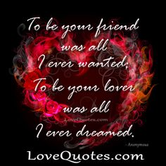 Sensual Love Quote - To be your friend was all I ever wanted; To be your lover was all I ever dreamed.