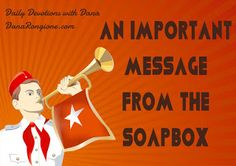 A Word Fitly Spoken: An Important Message From the Soapbox -- daily devotional by Christian author and Bible teacher, Dana Rongione