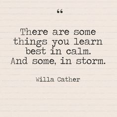 """There are some things you learn best in calm. And some, in storm."" - Willa Cather - Quotes You Need to Hear if You're Having a Bad Week - Photos"