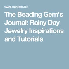 The Beading Gem's Journal: Rainy Day Jewelry Inspirations and Tutorials