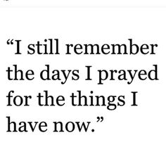 Quote: I still remember the days I prayed for the things I have now. Great Quotes, Quotes To Live By, Me Quotes, Motivational Quotes, Inspirational Quotes, Love Qoutes, The Words, Vie Motivation, Visual Statements