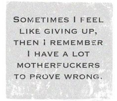 Sometimes I feel like giving up, then I remember I have a lot motherfuckers to prove wrong.