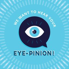 "SHARE YOUR ""EYE-PINIONS"" with us about how we can improve! We love getting feedback to make your time with us the very best!"