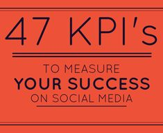 47 KPI's to Measure Your Success on Social Media