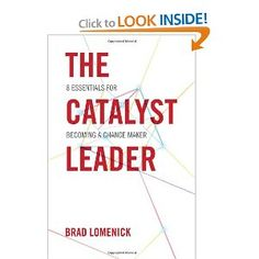 The Catalyst Leader: 8 Essentials for Becoming a Change Maker: Brad Lomenick: 9781595554970: Amazon.com: Books