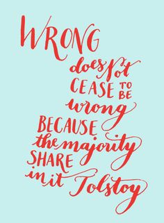 Day 125: Wrong does not cease to be wrong because the majority share in it. -Tolstoy (Kelly Cummings)