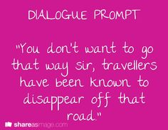 """Dialogue Prompt -- """"You don't want to go that way sir, travellers have been known to disappear off that road."""""""