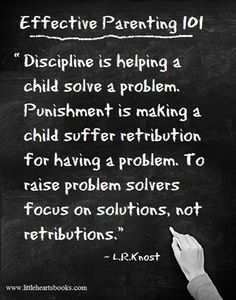"""Discipline is helping a child solve a problem. Punishment is making a child suffer retribution for having a problem.  To raise problem solvers, focus on solutions, not retributions."" - L R Knost"