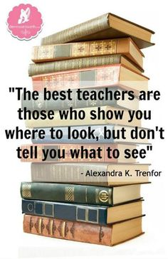 """The best teachers are those who show you where to look, but don't tell you what to see"" - Alexandra K. Trenfor"