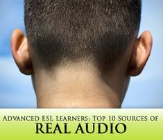 Top 10 Sources of Real Audio for Advanced ESL Learners. Also tv shows that interest students such as cooking and traveling shows, American idol, etc.