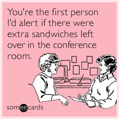 You're the first person I'd alert if there were extra sandwiches left over in the conference room.