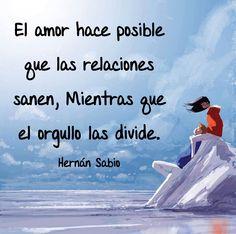 〽️ El amor hace posible que las relaciones sanen, mientras que el orgullo las divide. Hernán Sabio