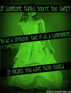 I have them fooled ;) I actually am always in slytherin and many many people have told me this