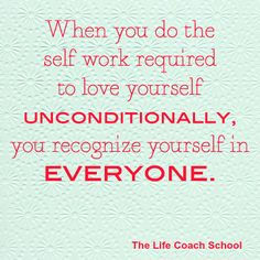 """When you do the self work required to love yourself unconditionally, you recognize yourself in everyone. (Brooke Castillo)   TheLifeCoachSchool.com   Blog Post: """"Love Your Clients"""""""