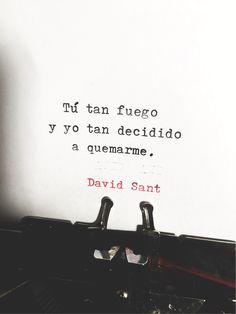 Tú tan fuego y yo tan decidido a quemarme. - David Sant