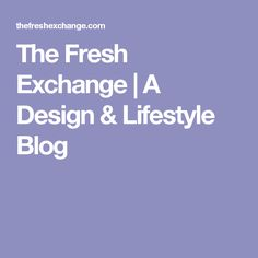 The Fresh Exchange | A Design & Lifestyle Blog