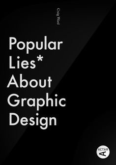 Popular Lies About Graphic Design. Link holds a good article and more 'Lie' spreads.