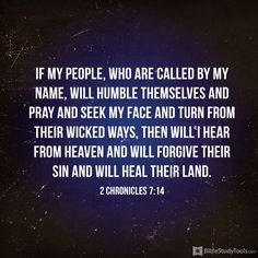 """""""if my people, who are called by my name, will humble themselves and #pray and seek my face and turn from their wicked ways, then will I hear from heaven and will forgive their sin and will heal their land."""" 2 Chronicles 7:14"""
