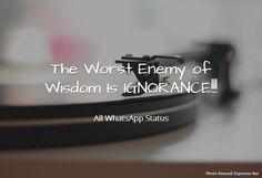 The Worst Enemy of Wisdom is IGNORANCE !!!
