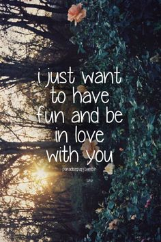 I Just Want To Have Fun And Be In Love With You love love quotes quotes quote love sayings love image quotes love quotes with pics love quotes with images love quotes for tumblr love quotes for facebook