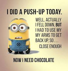 I did a push-up today, almost..now I need chocolate.