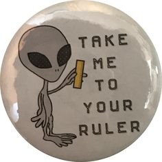 Take me to your ruler #alien button!   www.cryptidcalamities.com