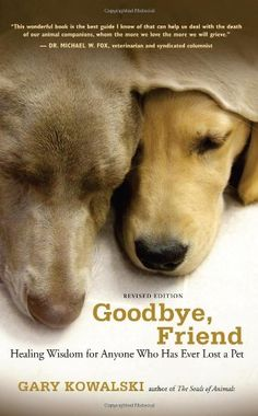 Goodbye, Friend: Healing Wisdom for Anyone Who Has Ever Lost a Pet by Gary Kowalski http://www.amazon.com/
