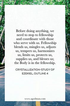 Before doing anything, we need to stop to fellowship and coordinate with those who serve with us. Fellowship blends us, mingles us, adjusts us, tempers us, harmonizes us, limits us, protects us, supplies us, and blesses us; the Body is in the fellowship (cf. 4:4; 2 Cor. 13:14). Crystallization-Study of Ezekiel, outline 4