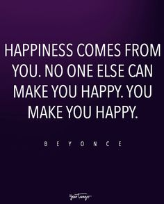 """""""Happiness comes from you. No one else can make you happy. You make you happy."""" — Beyoncé"""