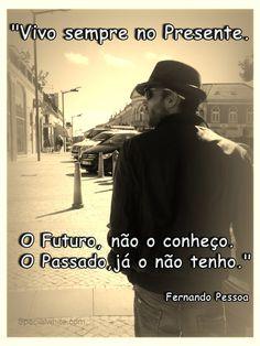 """""""Vivo sempre no presente. O futuro, não o conheço. O passado, já o não tenho.""""  Fernando Pessoa"""