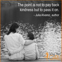 "Why Not Girl! Monday Motivation: ""The point is not to pay back kindness but to pass it on."" - Julia Alvarez, author"