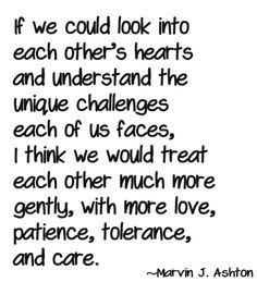 If we could look into each other's hearts and understand the unique challenges each of us faces, I think we would treat each other much more gently, with more love, patience, tolerance, and care. ~ Marvin J. Ashton